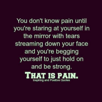 positive quotes: You don't know pain until  you're staring at yourself in  the mirror with tears  streaming down your face  and you're begging  yourself to just hold on  and be strong.  THAT IS PAIN.  Inspiring and Positive Quotes