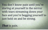 💯: You don't know pain until you're  staring at yourself in the mirror  with tears streaming down your  face and you're begging yourself to  just hold on and be strong.  That is pain. 💯