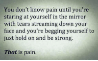 Pain: You don't know pain until you're  staring at yourself in the mirror  with tears streaming down your  face and you're begging yourself to  just hold on and be strong.  That is pain.