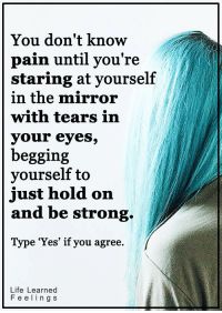 <3 #LifeLearnedFeelings: You don't know  pain until you're  staring at yourself  in the mirror  with tears in  your eyes,  begging  yourself to  just hold on  and be strong  Type 'Yes' if you agree.  Life Learned  F e e l i n g S <3 #LifeLearnedFeelings