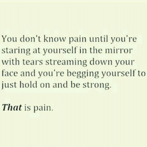 Mirror, Strong, and Pain: You don't know pain until you're  staring at yourself in the mirror  with tears streaming down your  face and you're begging yourself to  just hold on and be strong.  That is pain.