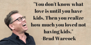 "Only parents will get this: You don't know what  love is until you have  kids.Then VOu Prealize  how much vou loved not  having kids.""  Brad Warcock Only parents will get this"