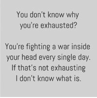 Head, Memes, and Focus: You don't know why  you're exhausted?  You're fighting a war inside  your head every single day  If that's not exhausting  I don't know what is Don't identify yourself with your thoughts, you're so much more than that. Imagine if you're the sky, your thoughts would just be the weather. You can't fight for peace, you peace for peace! Be still and live in the present and you will start vibrating in a higher frequency. You can't find your answers when your mind is busy, they come when your mind is still. Just focus on here and now and the rest will find it's way. 💕 awakespiritual freeyourmind letgo meditate