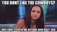 lol: YOU DONT LIKE THE COWBOYS?  WHY DONTUCATCHME OUTSIDE How BOUT DAH lol