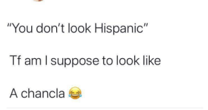 "Facts, Hispanic, and You: ""You don't look Hispanic""  Tf am l suppose to look like  A chancla Facts"