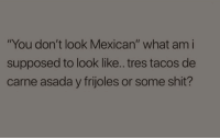 "Shit, Mexican, and Irl: ""You don't look Mexican"" what am i  supposed to look like.. tres tacos de  carne asada y frijoles or some shit? ME_IRL"