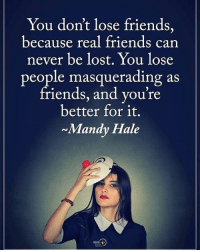 Memes, Real Friends, and 🤖: You don't lose friends,  because real friends can  never be lost. You lose  people masquerading as  friends, and you're  better for it.  Mandy Hale You don't lose friends, because real friends can never be lost. You lose people masquerading as friends, and you're better for it. - Mandy Hale positiveenergyplus