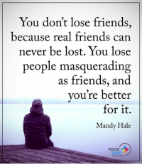 Energy, Memes, and Real Friends: You don't lose friends,  because real friends can  never be lost. You lose  people masquerading  as friends, and  you're better  for it.  Mandy Hale  POSITIVE  ENERGY