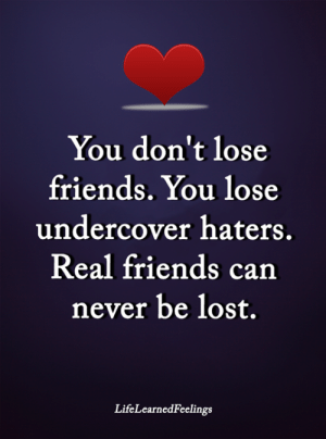 <3: You don't lose  friends. You lose  undercover haters.  Real friends can  never be lost.  LifeLearnedFeelings <3