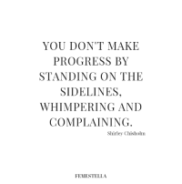 shirley: YOU DON'T MAKE  PROGRESS BY  STANDING ON THE  SIDELINES,  WHIMPERING AND  COMPLAINING  Shirley Chisholm  FEMESTELLA