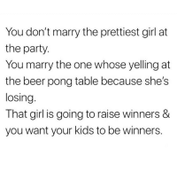 Beer, Memes, and Party: You don't marry the prettiest girl at  the party  You marry the one whose yelling at  the beer pong table because she's  losing  That girl is going to raise winners &  you want your kids to be winners. @1foxybitch knows parenting ! @1foxybitch @1foxybitch