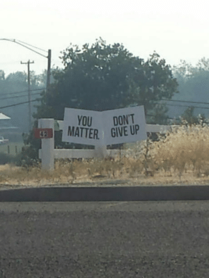Hopefully no one reads this straight across from left to right: YOU DONT  MATTER GIVE UP Hopefully no one reads this straight across from left to right