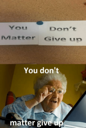 Ppl, Think, and You: You  Don't  Matter Give up  You don't  matter give up. Srsly ppl have to think these thoroughly xD