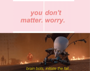 Fail, Brain, and Success: you don't  matter.worry.  brain bots, initiate the fail... I may not matter, but these profits will! Invest now for success! via /r/MemeEconomy https://ift.tt/2MdCwqZ