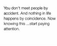 I strongly believe in shit like this: You don't meet people by  accident. And nothing in life  happens by coincidence. Now  knowing this  start paying  attention. I strongly believe in shit like this