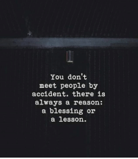 Reason, You, and Always: You don't  meet people by  accident. there is  always a reason:  a blessing or  a lesson.