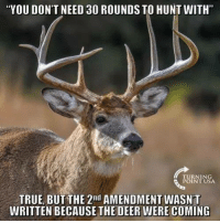 "Deer, Memes, and True: ""YOU DON'T NEED 30 ROUNDS TO HUNT WITH""  URNTNSA  TRUE, BUT THE 2"" AMENDMENT WASN'T  WRITTEN BECAUSE THE DEER WERE COMING"