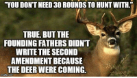 """Deer, Memes, and True: """"YOU DON'T NEED 30 ROUNDS TO HUNTWITH.i  TRUE BUT THE  FOUNDING FATHERS DIDNT  WRITE THE SECOND  AMENDMENTBECAUSE  THE DEER WERE COMING.  gflip com One of our favorite quotes!  This needs to be shared!"""