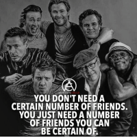 YOU DON'T NEED A  CERTAIN NUMBER OF FRIENDS.  YOU JUST NEED A NUMBER  FRIENDS YOU CAN  BE CERTAIN OF It's not about the amount of friends, it's about the quality of your friends. DOUBLE TAP AND TAG A FRIEND!