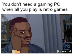 Funny, Games, and Gaming: You don't need a gaming PC  when all you play is retro games  penin  Mon  ri-Sal  @Kasaczek You dont need a gaming PC via /r/funny https://ift.tt/2JpWgSZ