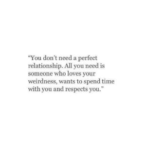 """All You Need Is: You don't need a perfect  relationship. All you need is  someone who loves your  weirdness, wants to spend time  with you and respects you.""""  35"""