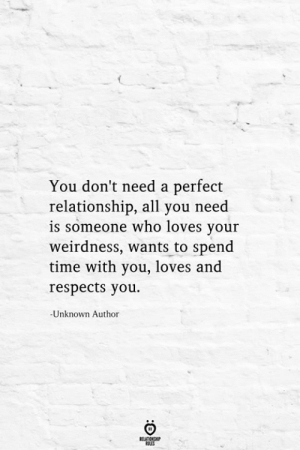 Dont Need A: You don't need a perfect  relationship, all you need  is someone who loves your  weirdness, wants to spend  time with you, loves and  respects you  -Unknown Author  RELATIONSHIP  ES
