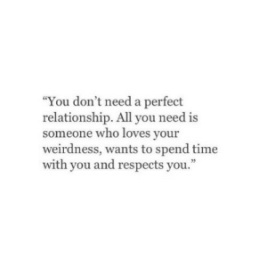 "Dont Need A: ""You don't need a perfect  relationship. All you need is  someone who loves your  weirdness, wants to spend time  with you and respects you."""