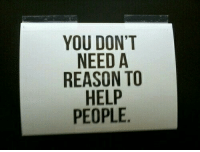 "Help, Reason, and You: YOU DON""T  NEED A  REASON TO  HELP  PEOPLE"