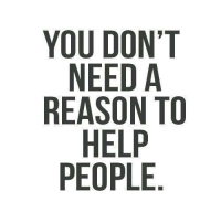 Help, Reason, and You: YOU DON'T  NEED A  REASON TO  HELP  PEOPLE