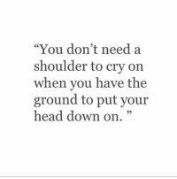 """Head, Down, and Cry: """"You don't need a  shoulder to cry on  when you have the  ground to put your  head down on.""""  05"""