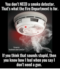 Facebook, Fire, and Memes: You don't NEED a smoke detector.  That's what the Fire Department is for.  Firearms  facebook.com/save2a/  If you think that sounds stupid, then  you know how l feel when you say l  don't need a gun. Brilliant!