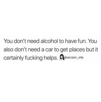 Ass, Fucking, and Funny: You don't need alcohol to have fun. You  also don't need a car to get places but it  certainly fucking helps. Ass only SarcasmOnly