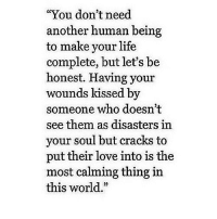 """Life, Love, and Http: """"You don't need  another human being  to make your life  complete, but let's be  honest. Having your  wounds kissed by  someone who doesn't  see them as disasters in  your soul but cracks to  put their love into is the  most calming thing in  this world."""" http://iglovequotes.net/"""