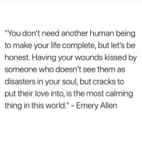 """Life, Love, and World: """"You don't need another human being  to make your life complete, but let's be  honest. Having your wounds kissed by  someone who doesn't see them as  disasters in your soul, but cracks to  put their love into, is the most calming  thing in this world."""" - Emery Allen"""