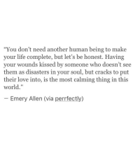 """Life, Love, and World: """"You don't need another human being to make  your life complete, but let's be honest. Having  your wounds kissed by someone who doesn't  them as disasters in your soul, but cracks to put  their love into, is the most calming thing in this  world.""""  see  95  Emery Allen (via perrfectly)"""