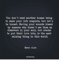 Allene: You don't need another human being  to make your life complete, but let's  be honest. Having your wounds kissed  by someone who doesn't see them as  disasters in your soul, but cracks  to put their Love into, is the most  caIming thing in this world.  Emery Allen  wordables.