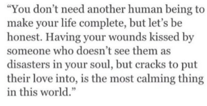 "Life, Love, and World: ""You don't need another human being to  make your life complete, but let's be  honest. Having your wounds kissed by  someone who doesn't see them as  disasters in your soul, but cracks to put  their love into, is the most calming thing  in this world."""