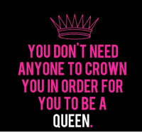Know this !!!: YOU DONT NEED  ANYONE TO CROWN  YOU IN ORDER FOR  YOU TO BE A  QUEEN Know this !!!