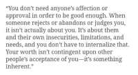 "Good, Own, and Them: ""You don't need anyone's affection or  approval in order to be good enough. When  someone rejects or abandons or judges you,  it isn't actually about you. It's about them  and their own insecurities, limitations, and  needs, and you don't have to internalize that.  Your worth isn't contingent upon other  people's acceptance of you-it's something  inherent."""