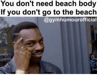 Gym, Beach, and Smart: You don't need beach body  If you don't go to the beach  @gymhumourofficial You smart.