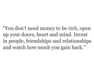 "Money, Relationships, and Heart: ""You don't need money to be rich, open  up your doors, heart and mind. Invest  in people, friendships and relationships  and watch how much you gain back.""  05"