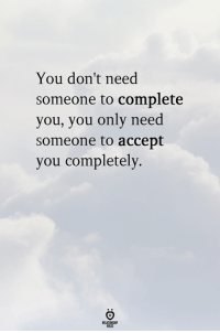 Accept, You, and Someone: You don't need  someone to complete  you, you only need  someone to accept  you completely.