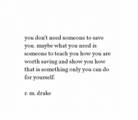 How You Are: you don't need someone to save  you. maybe what you need is  someone to teach you how you are  worth saving and show you how  that is something only you can do  for yourself.  r. m. drake