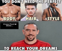Crazy, Football, and Memes: YOU DONT NEED THE PERFECT  HAIR STYLE  BODY Crazy Foot  Skills  TO REACH YOUR DREAMS True  Via-->Crazy Football Skills