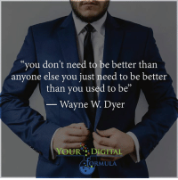 Memes, 🤖, and Wayne Dyer: you don't need to be better than  anyone else you just need to be better  than you used to be  Wayne Dyer  YOUR DIGITAL  MULA <3 Your Digital Formula  .