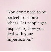 """imperfection: """"You don't need to be  perfect to inspire  others. Let people get  inspired by how you  deal with your  imperfection.""""  73"""