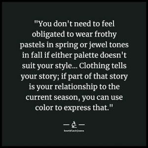 "Pastels: ""You don't need to feel  obligated to wear frothy  pastels in spring or jewel tones  in fall if either palette doesn't  suit your style... Clothing tells  your story; if part of that story  is your relationship to the  current season, you can use  color to express that.""  --  bestblackjeans"