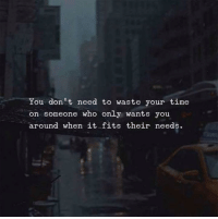 Time, Who, and You: You don't need to waste your time  on someone who only wants you  around when it fits their needs
