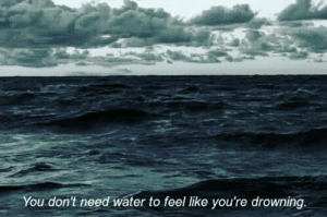 Water, You, and Drowning: You don't need water to feel like you're drowning.
