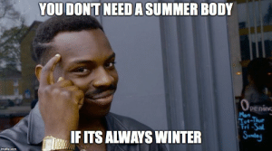 How I feel living in Canada right now: YOU DONT NEEDA SUMMER BODY  Mon  Tue-Thue  Fri-Sa  IFITS ALWAYS WINTER  IF  imgflip.com How I feel living in Canada right now